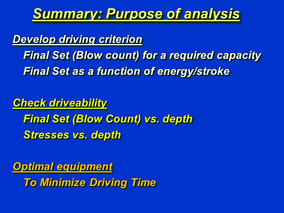 Summary: Purpose of analysis Develop driving criterion Final Set (Blow count) for a required capacity Final Set as a function of energy/stroke Check driveability Final Set (Blow Count) vs.
