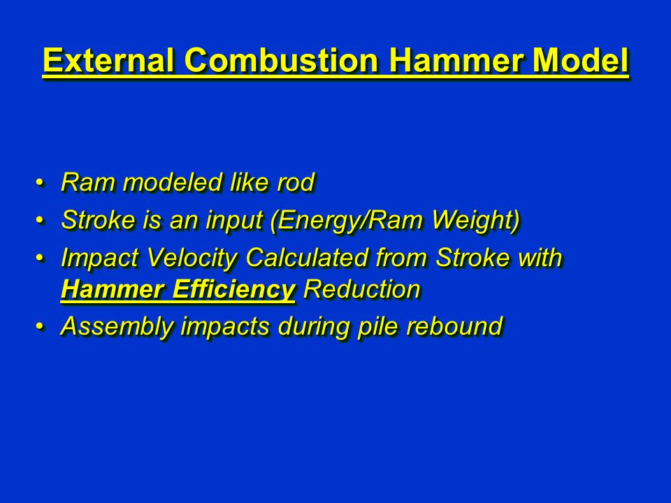 External Combustion Hammer Model Ram modeled like rodRam modeled like rod Stroke is an input (Energy/Ram Weight)Stroke is an input (Energy/Ram Weight) Impact Velocity Calculated from Stroke with Hammer Efficiency ReductionImpact Velocity Calculated from Stroke with Hammer Efficiency Reduction Assembly impacts during pile reboundAssembly impacts during pile rebound Ram modeled like rodRam modeled like rod Stroke is an input (Energy/Ram Weight)Stroke is an input (Energy/Ram Weight) Impact Velocity Calculated from Stroke with Hammer Efficiency ReductionImpact Velocity Calculated from Stroke with Hammer Efficiency Reduction Assembly impacts during pile reboundAssembly impacts during pile rebound