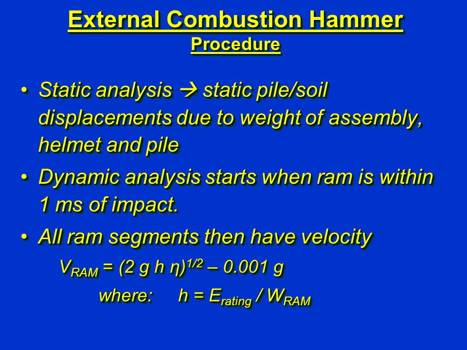 External Combustion Hammer Procedure Static analysis  static pile/soil displacements due to weight of assembly, helmet and pileStatic analysis  static pile/soil displacements due to weight of assembly, helmet and pile Dynamic analysis starts when ram is within 1 ms of impact.Dynamic analysis starts when ram is within 1 ms of impact.