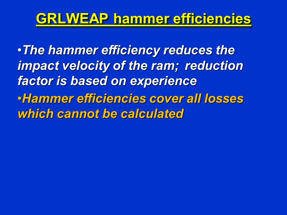 GRLWEAP hammer efficiencies The hammer efficiency reduces the impact velocity of the ram; reduction factor is based on experienceThe hammer efficiency