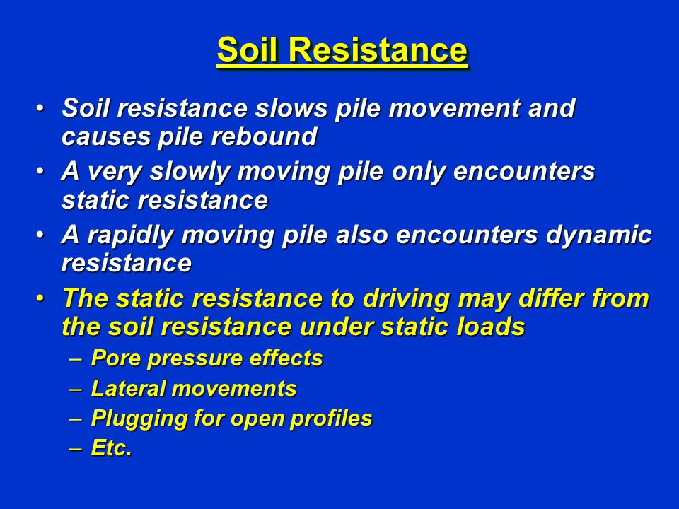 Soil Resistance Soil resistance slows pile movement and causes pile reboundSoil resistance slows pile movement and causes pile rebound A very slowly moving pile only encounters static resistanceA very slowly moving pile only encounters static resistance A rapidly moving pile also encounters dynamic resistanceA rapidly moving pile also encounters dynamic resistance The static resistance to driving may differ from the soil resistance under static loadsThe static resistance to driving may differ from the soil resistance under static loads –Pore pressure effects –Lateral movements –Plugging for open profiles –Etc.