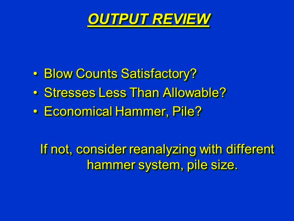 OUTPUT REVIEW Blow Counts Satisfactory?Blow Counts Satisfactory? Stresses Less Than Allowable?Stresses Less Than Allowable? Economical Hammer, Pile?Ec