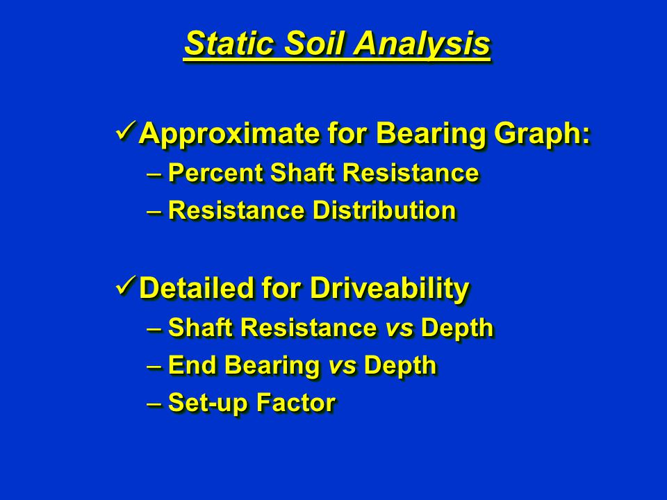 Static Soil Analysis Approximate for Bearing Graph: Approximate for Bearing Graph: –Percent Shaft Resistance –Resistance Distribution Detailed for Driveability Detailed for Driveability –Shaft Resistance vs Depth –End Bearing vs Depth –Set-up Factor Approximate for Bearing Graph: Approximate for Bearing Graph: –Percent Shaft Resistance –Resistance Distribution Detailed for Driveability Detailed for Driveability –Shaft Resistance vs Depth –End Bearing vs Depth –Set-up Factor
