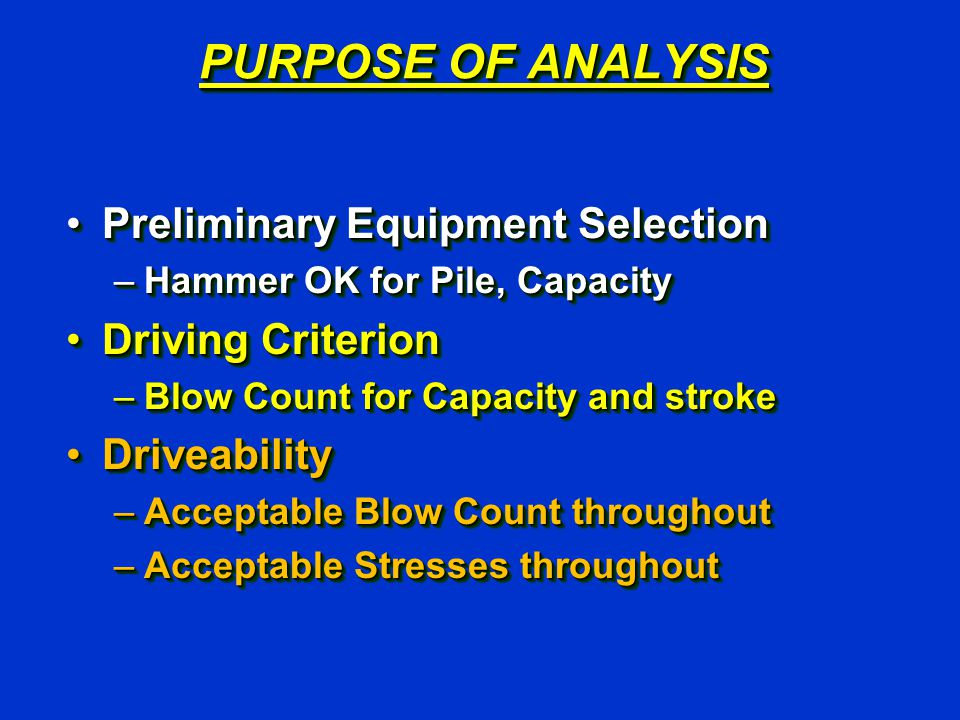 PURPOSE OF ANALYSIS Preliminary Equipment SelectionPreliminary Equipment Selection –Hammer OK for Pile, Capacity Driving CriterionDriving Criterion –B