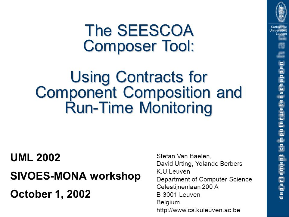 12 SIVOES-MONA Workshop UML 2002, 01/10/2002 Contracts for Components & Collaborations wQoS contracts uBased on Real-Time Logic (RTL)  Time-stamped events: occurrence relation R(event, occurrence, time) uCan make use of message hooks  Sending/Receival of message  Beginning/End of activation  msg.B[] - msg.S[] < 10 ms :Sampler:Env S S R start R update B E LOOP OPT S R resend R S request
