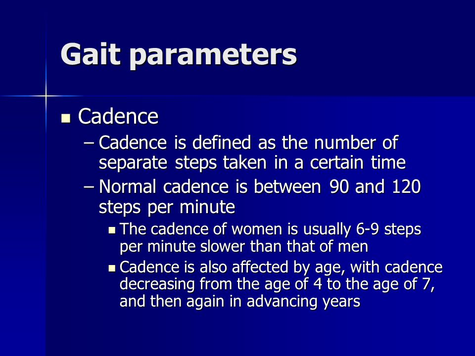 Gait parameters Cadence Cadence –Cadence is defined as the number of separate steps taken in a certain time –Normal cadence is between 90 and 120 step