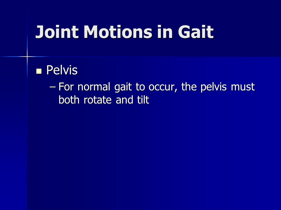 Joint Motions in Gait Pelvis Pelvis –For normal gait to occur, the pelvis must both rotate and tilt
