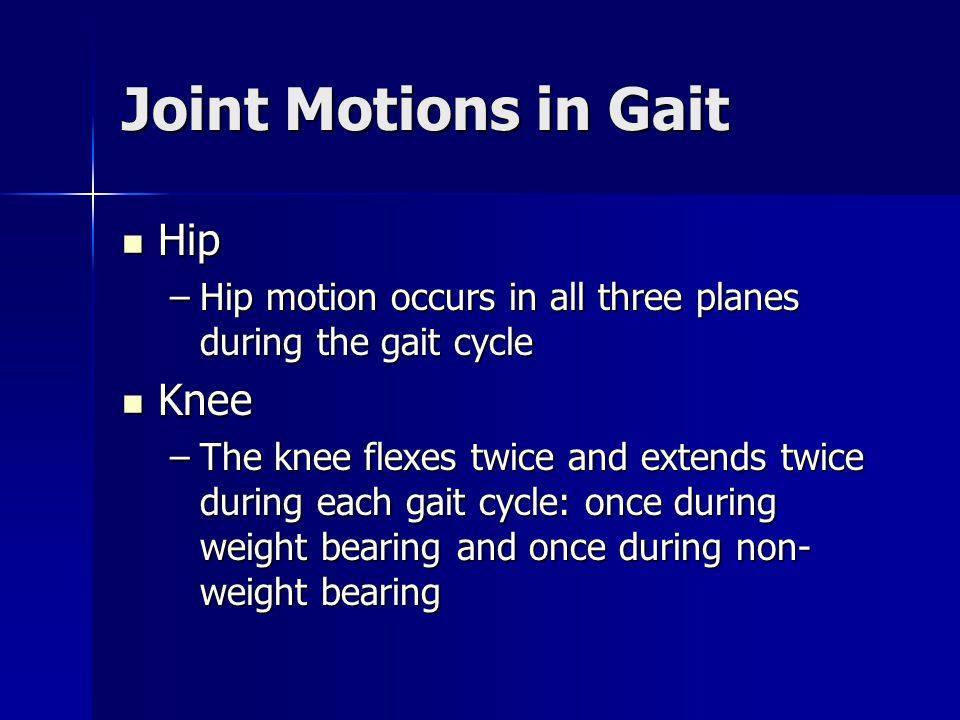 Joint Motions in Gait Hip Hip –Hip motion occurs in all three planes during the gait cycle Knee Knee –The knee flexes twice and extends twice during e