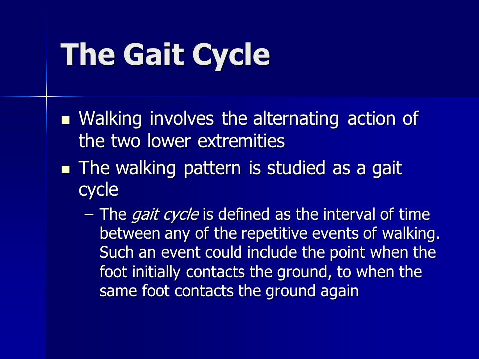 The Gait Cycle The gait cycle consists of two periods: stance and swing The gait cycle consists of two periods: stance and swing –The stance period Constitutes approximately 60% of the gait cycle Constitutes approximately 60% of the gait cycle Describes the entire time the foot is in contact with the ground and the limb is bearing weight Describes the entire time the foot is in contact with the ground and the limb is bearing weight Begins with the initial contact of the foot on the ground, and concludes when the ipsilateral foot leaves the ground Begins with the initial contact of the foot on the ground, and concludes when the ipsilateral foot leaves the ground The stance period takes about 0.6 sec during an average walking speed The stance period takes about 0.6 sec during an average walking speed
