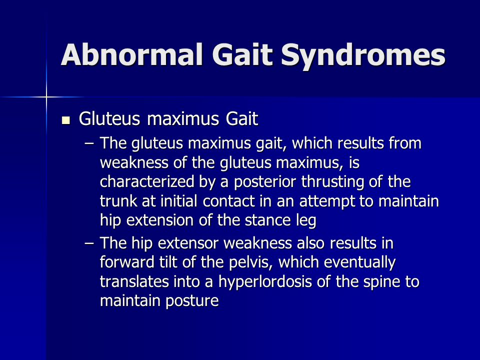 Abnormal Gait Syndromes Gluteus maximus Gait Gluteus maximus Gait –The gluteus maximus gait, which results from weakness of the gluteus maximus, is ch