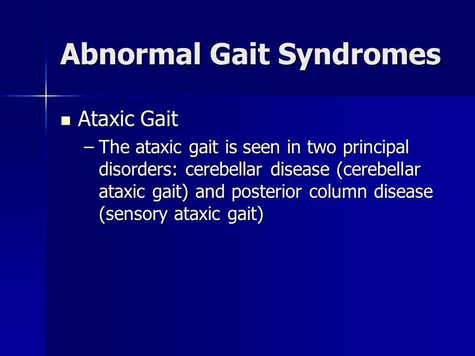 Abnormal Gait Syndromes Ataxic Gait Ataxic Gait –The ataxic gait is seen in two principal disorders: cerebellar disease (cerebellar ataxic gait) and p