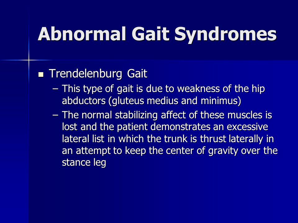 Abnormal Gait Syndromes Trendelenburg Gait Trendelenburg Gait –This type of gait is due to weakness of the hip abductors (gluteus medius and minimus)