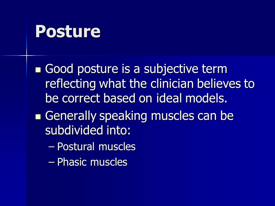Posture Good posture is a subjective term reflecting what the clinician believes to be correct based on ideal models. Good posture is a subjective ter