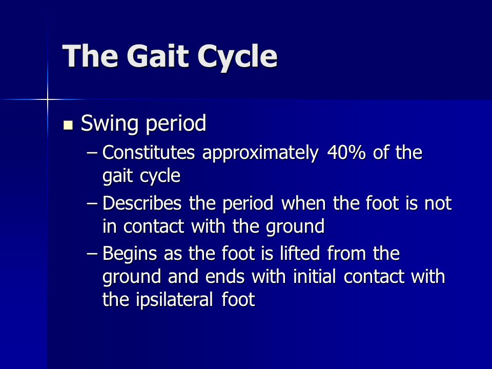 The Gait Cycle Swing period Swing period –Constitutes approximately 40% of the gait cycle –Describes the period when the foot is not in contact with t