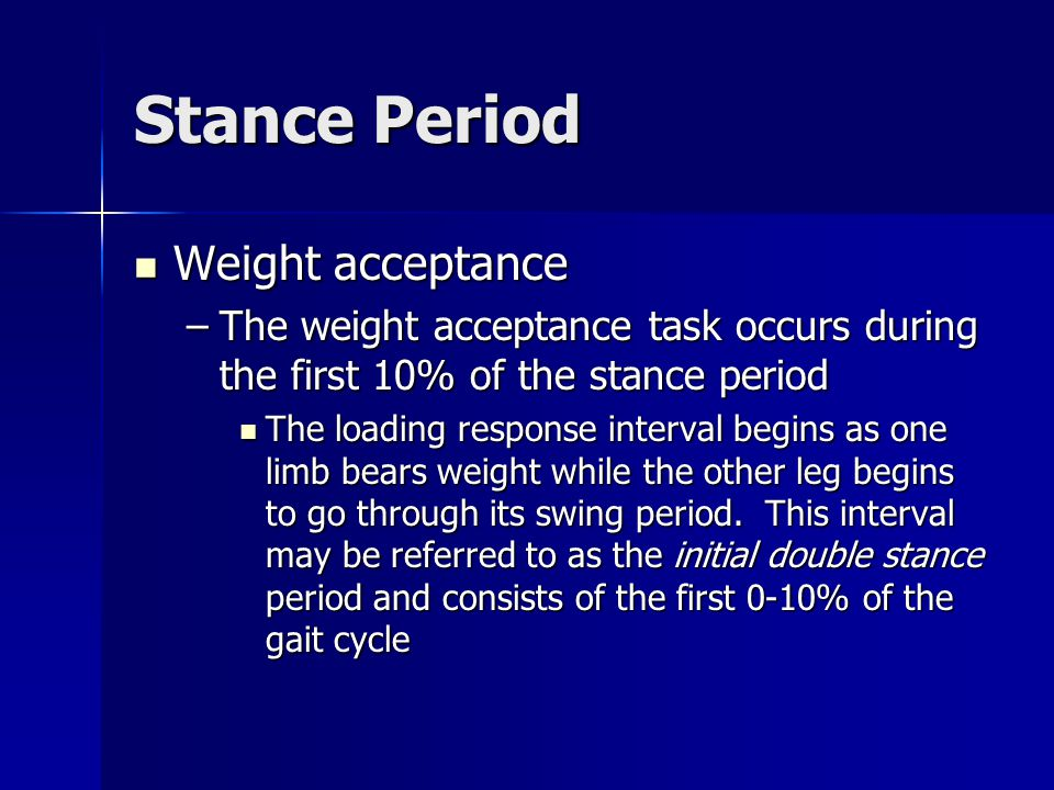 Stance Period Weight acceptance Weight acceptance –The weight acceptance task occurs during the first 10% of the stance period The loading response in