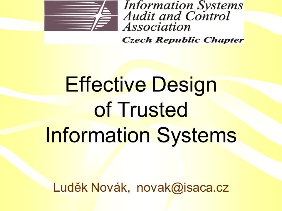 Effective Design of Trusted Information Systems Luděk Novák, novak@isaca.cz