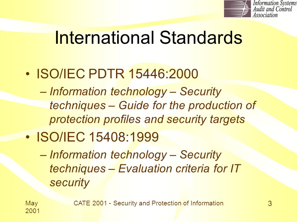 May 2001 CATE 2001 - Security and Protection of Information 3 International Standards ISO/IEC PDTR 15446:2000 –Information technology – Security techniques – Guide for the production of protection profiles and security targets ISO/IEC 15408:1999 –Information technology – Security techniques – Evaluation criteria for IT security