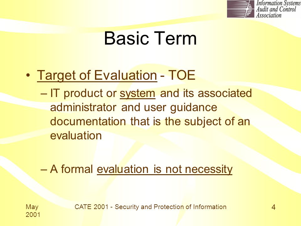 May 2001 CATE 2001 - Security and Protection of Information 4 Basic Term Target of Evaluation - TOE –IT product or system and its associated administrator and user guidance documentation that is the subject of an evaluation –A formal evaluation is not necessity