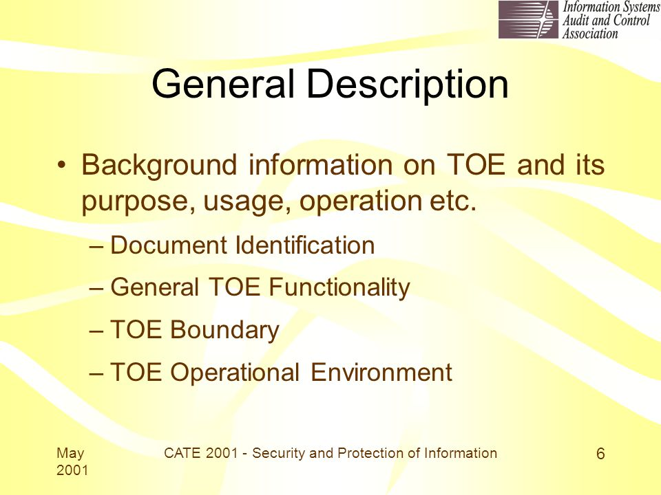 May 2001 CATE 2001 - Security and Protection of Information 6 General Description Background information on TOE and its purpose, usage, operation etc.