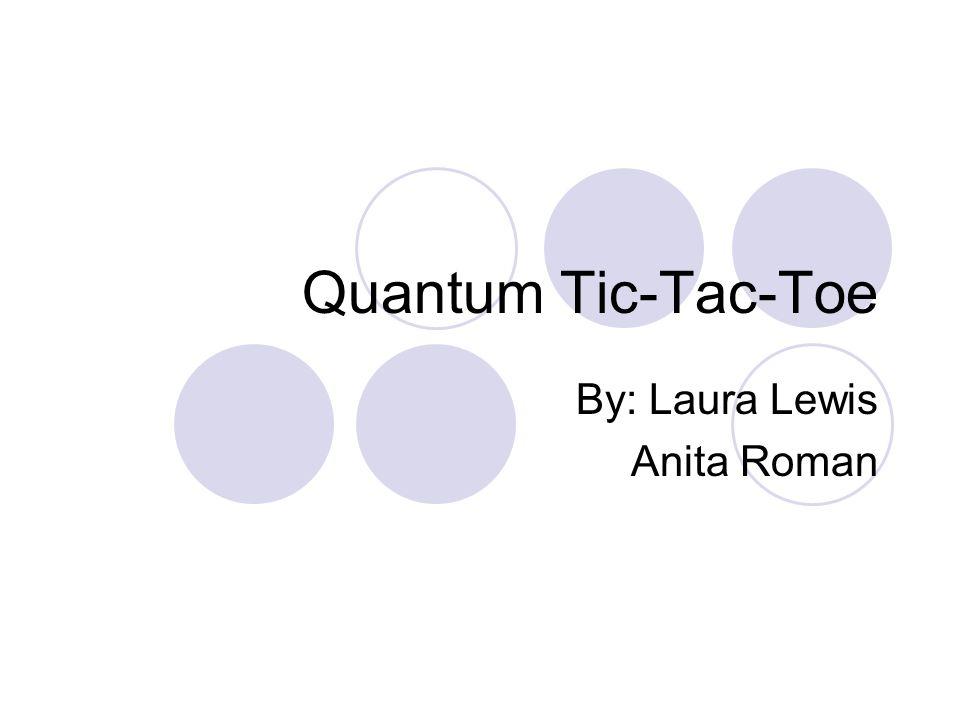 Quantum Tic-Tac-Toe By: Laura Lewis Anita Roman