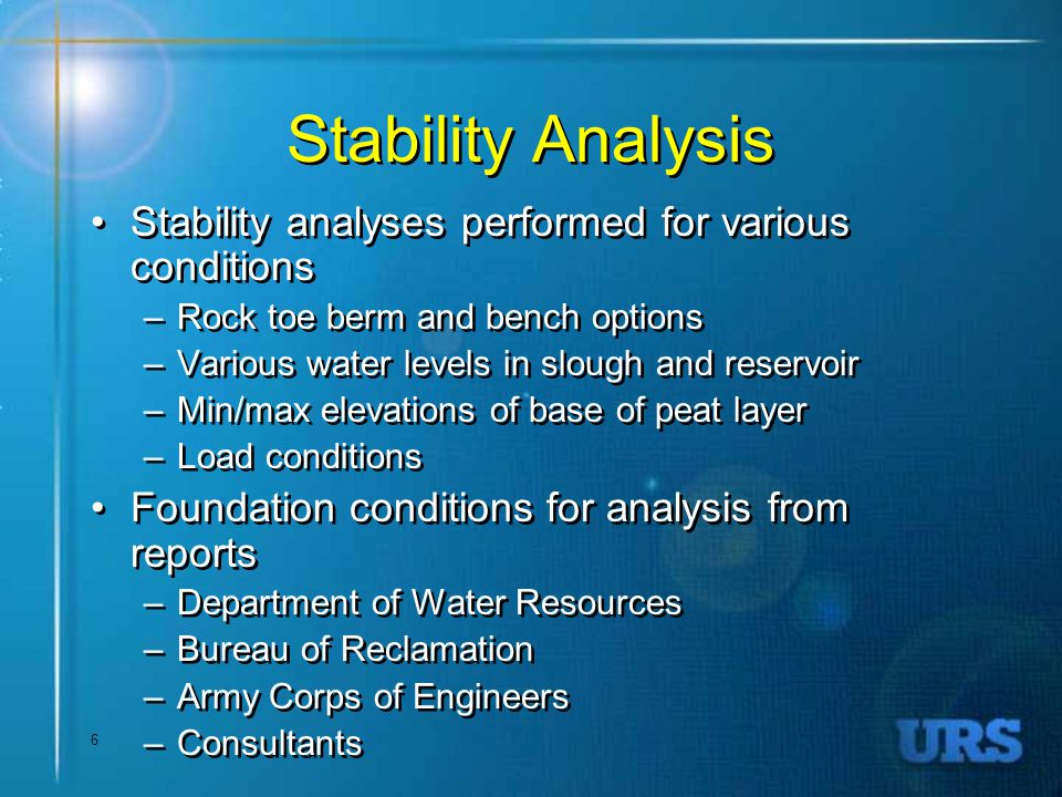 6 Stability Analysis Stability analyses performed for various conditions –Rock toe berm and bench options –Various water levels in slough and reservoir –Min/max elevations of base of peat layer –Load conditions Foundation conditions for analysis from reports –Department of Water Resources –Bureau of Reclamation –Army Corps of Engineers –Consultants Stability analyses performed for various conditions –Rock toe berm and bench options –Various water levels in slough and reservoir –Min/max elevations of base of peat layer –Load conditions Foundation conditions for analysis from reports –Department of Water Resources –Bureau of Reclamation –Army Corps of Engineers –Consultants
