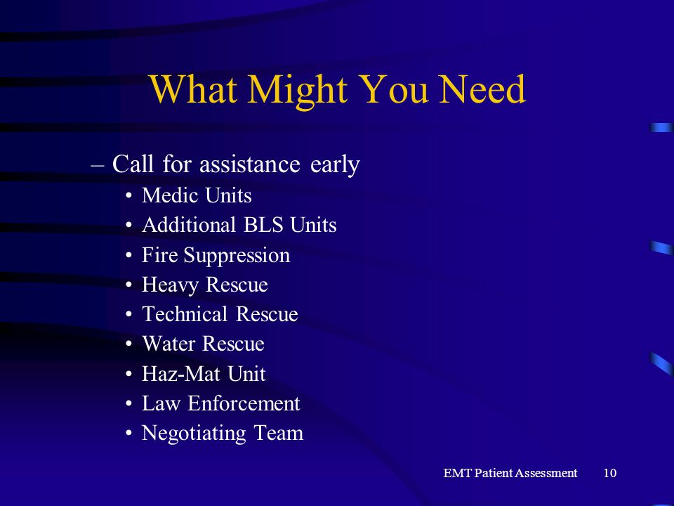 EMT Patient Assessment10 What Might You Need –Call for assistance early Medic Units Additional BLS Units Fire Suppression Heavy Rescue Technical Rescu