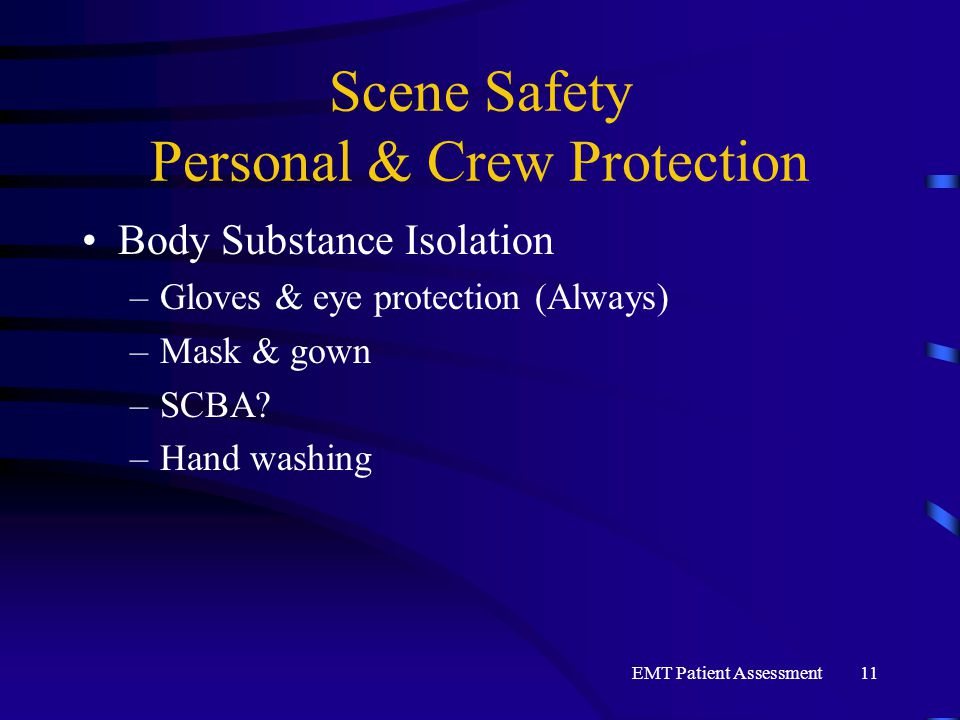 EMT Patient Assessment11 Scene Safety Personal & Crew Protection Body Substance Isolation –Gloves & eye protection (Always) –Mask & gown –SCBA? –Hand