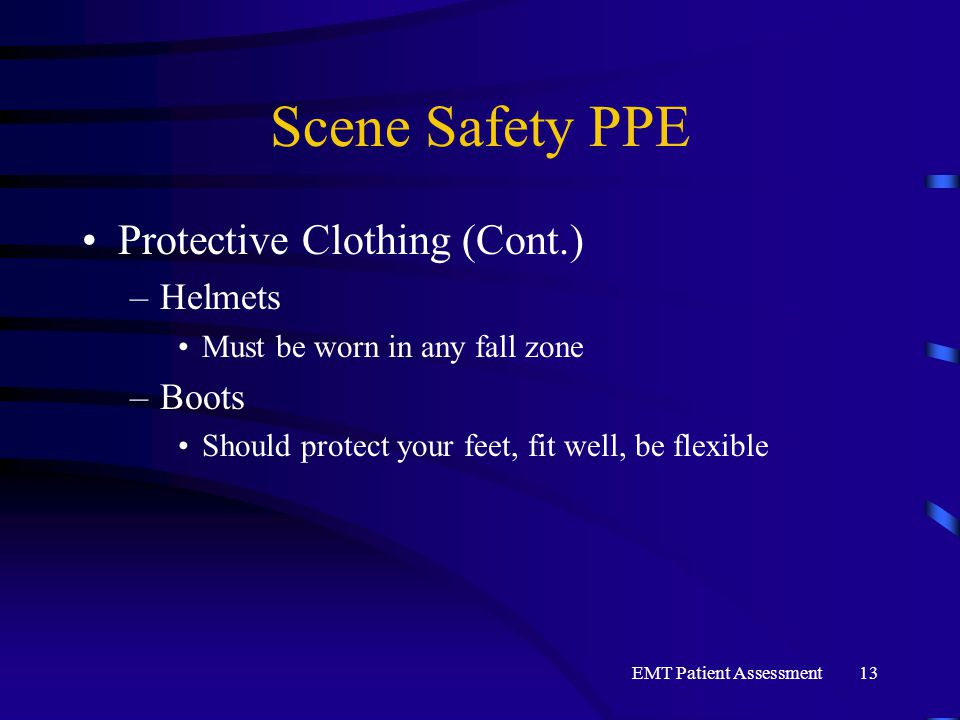 EMT Patient Assessment13 Scene Safety PPE Protective Clothing (Cont.) –Helmets Must be worn in any fall zone –Boots Should protect your feet, fit well