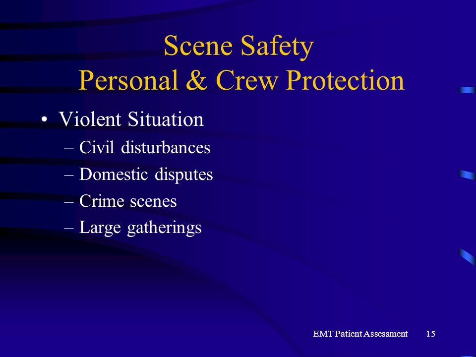 EMT Patient Assessment15 Scene Safety Personal & Crew Protection Violent Situation –Civil disturbances –Domestic disputes –Crime scenes –Large gatheri