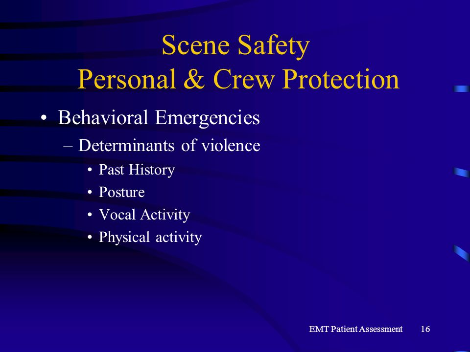 EMT Patient Assessment16 Scene Safety Personal & Crew Protection Behavioral Emergencies –Determinants of violence Past History Posture Vocal Activity