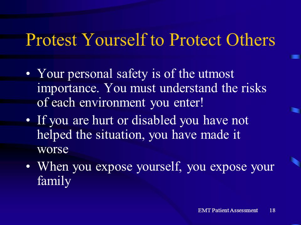 EMT Patient Assessment18 Protest Yourself to Protect Others Your personal safety is of the utmost importance. You must understand the risks of each en