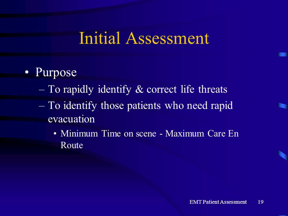 EMT Patient Assessment19 Initial Assessment Purpose –To rapidly identify & correct life threats –To identify those patients who need rapid evacuation