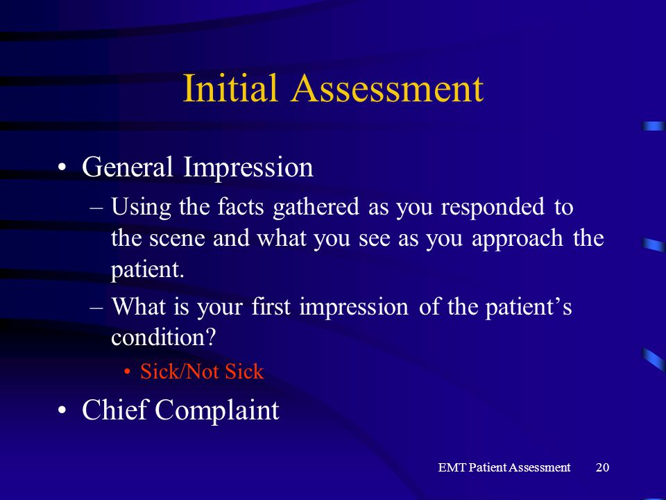 EMT Patient Assessment20 Initial Assessment General Impression –Using the facts gathered as you responded to the scene and what you see as you approac