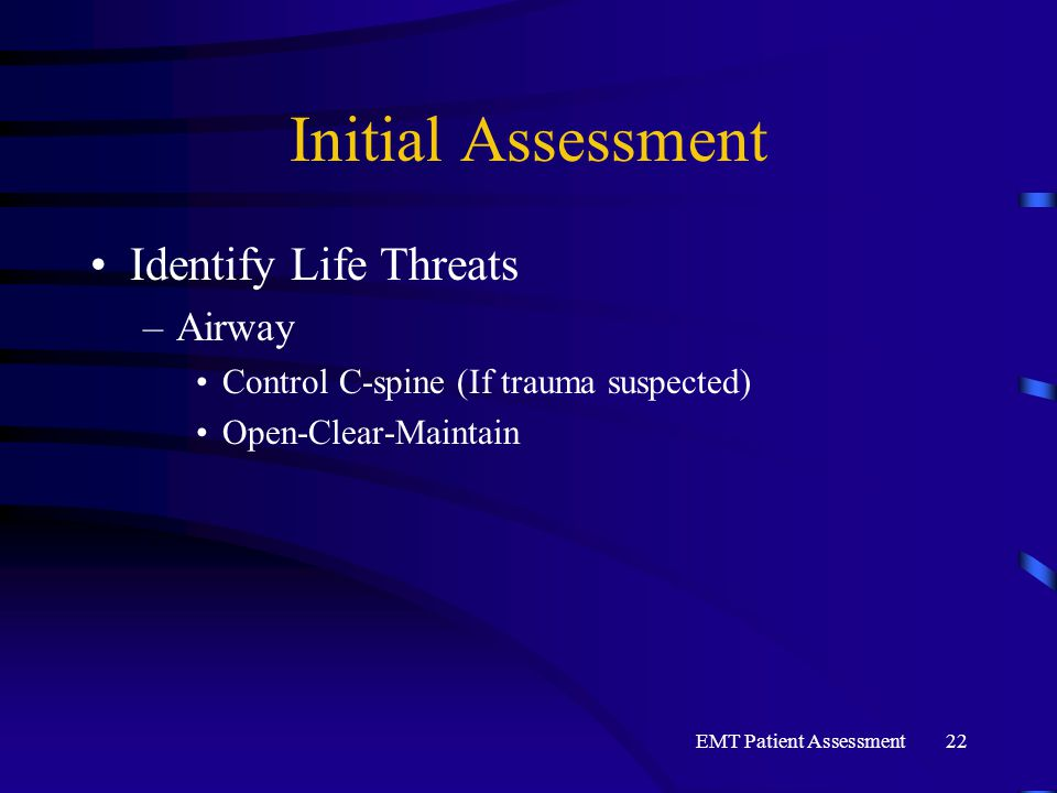 EMT Patient Assessment22 Initial Assessment Identify Life Threats –Airway Control C-spine (If trauma suspected) Open-Clear-Maintain