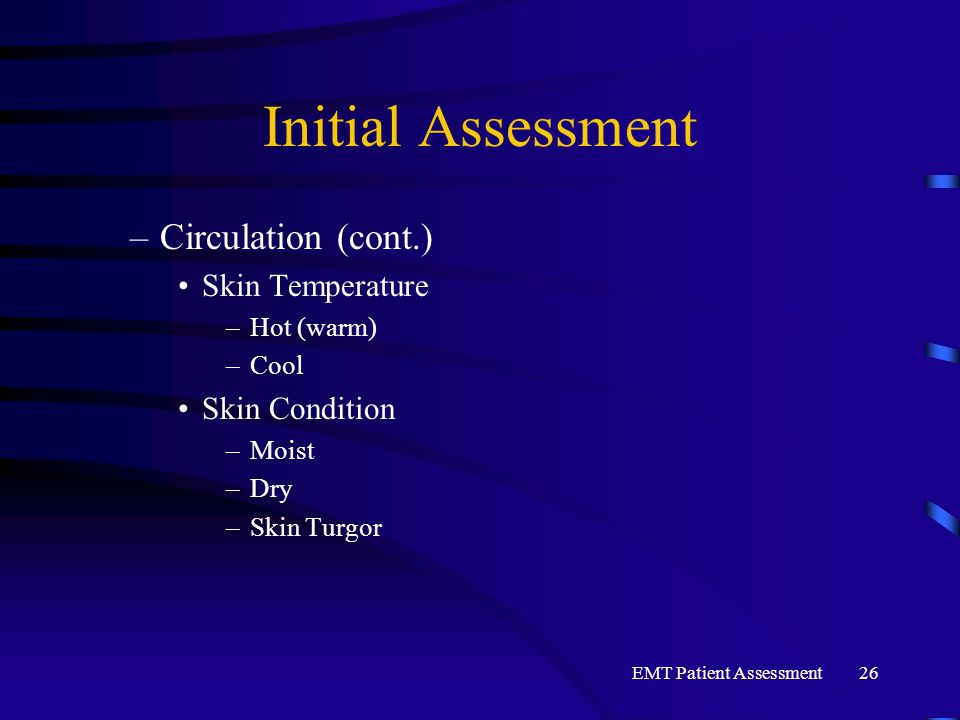 EMT Patient Assessment26 Initial Assessment –Circulation (cont.) Skin Temperature –Hot (warm) –Cool Skin Condition –Moist –Dry –Skin Turgor