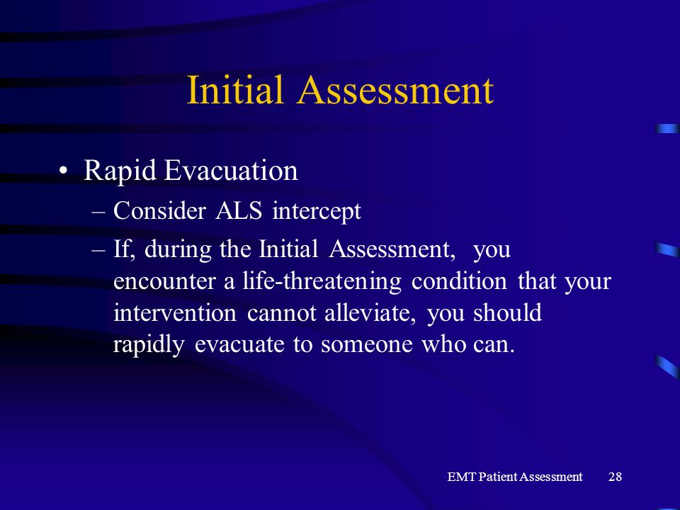 EMT Patient Assessment28 Initial Assessment Rapid Evacuation –Consider ALS intercept –If, during the Initial Assessment, you encounter a life-threatening condition that your intervention cannot alleviate, you should rapidly evacuate to someone who can.
