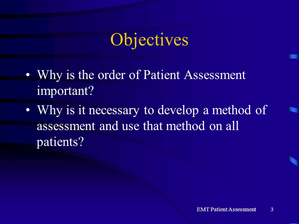 EMT Patient Assessment3 Objectives Why is the order of Patient Assessment important? Why is it necessary to develop a method of assessment and use tha