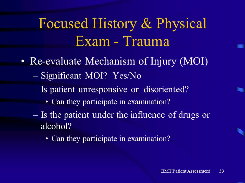 EMT Patient Assessment33 Focused History & Physical Exam - Trauma Re-evaluate Mechanism of Injury (MOI) –Significant MOI? Yes/No –Is patient unrespons
