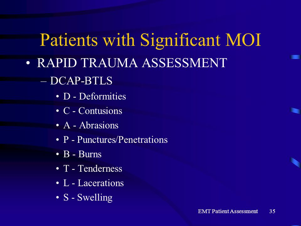 EMT Patient Assessment35 Patients with Significant MOI RAPID TRAUMA ASSESSMENT –DCAP-BTLS D - Deformities C - Contusions A - Abrasions P - Punctures/P