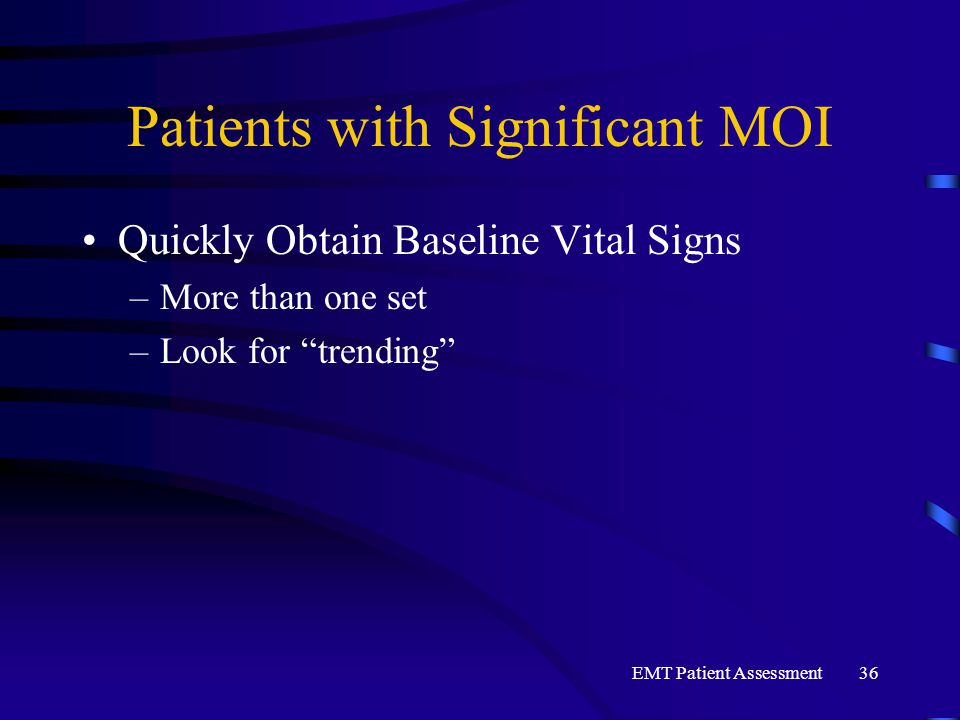 "EMT Patient Assessment36 Patients with Significant MOI Quickly Obtain Baseline Vital Signs –More than one set –Look for ""trending"""