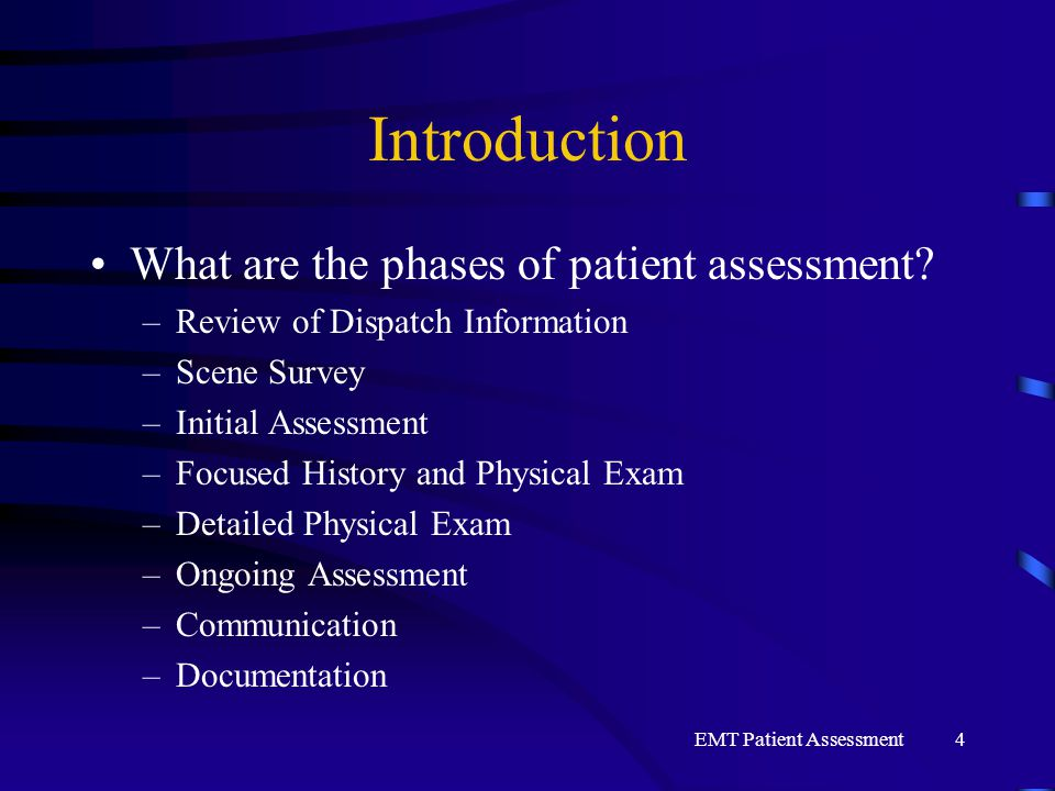 EMT Patient Assessment4 Introduction What are the phases of patient assessment? –Review of Dispatch Information –Scene Survey –Initial Assessment –Foc