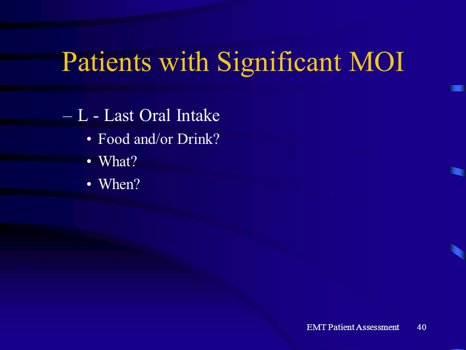 EMT Patient Assessment40 Patients with Significant MOI –L - Last Oral Intake Food and/or Drink? What? When?