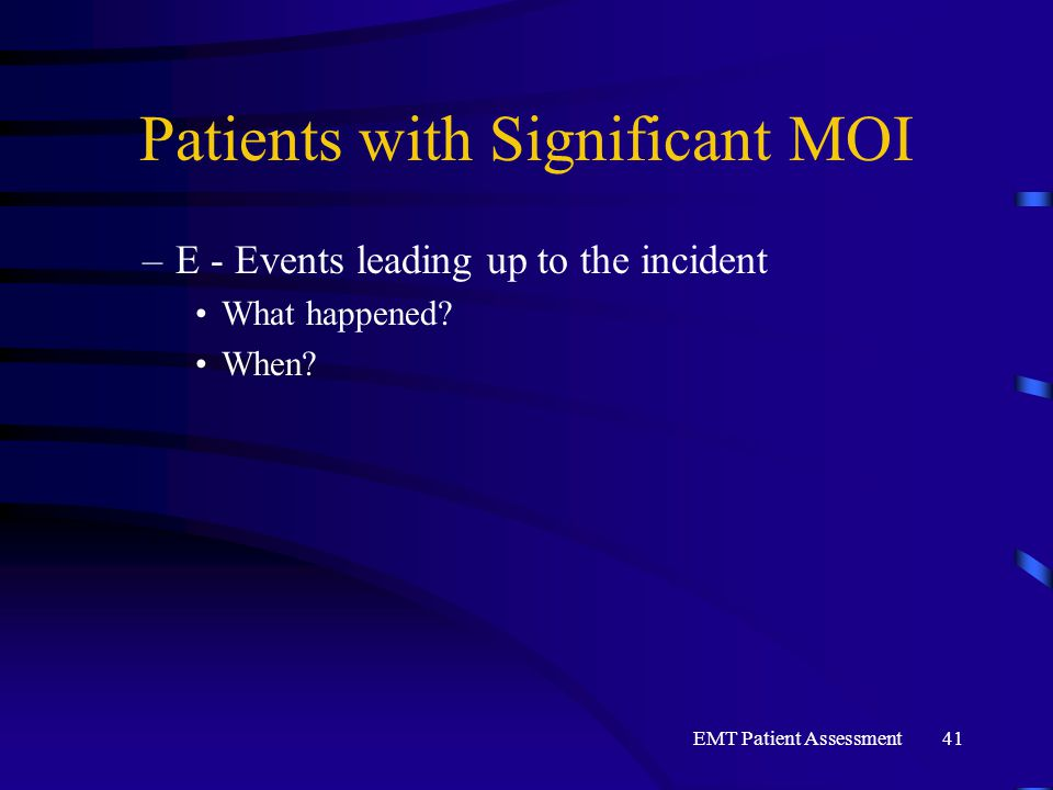 EMT Patient Assessment41 Patients with Significant MOI –E - Events leading up to the incident What happened? When?