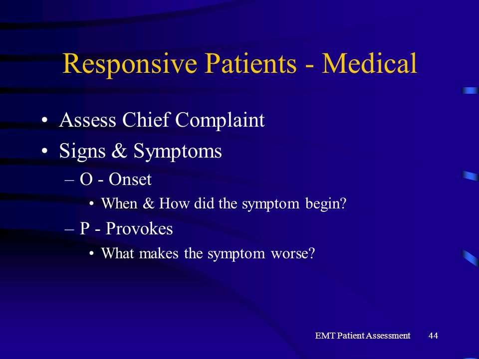 EMT Patient Assessment44 Responsive Patients - Medical Assess Chief Complaint Signs & Symptoms –O - Onset When & How did the symptom begin? –P - Provo