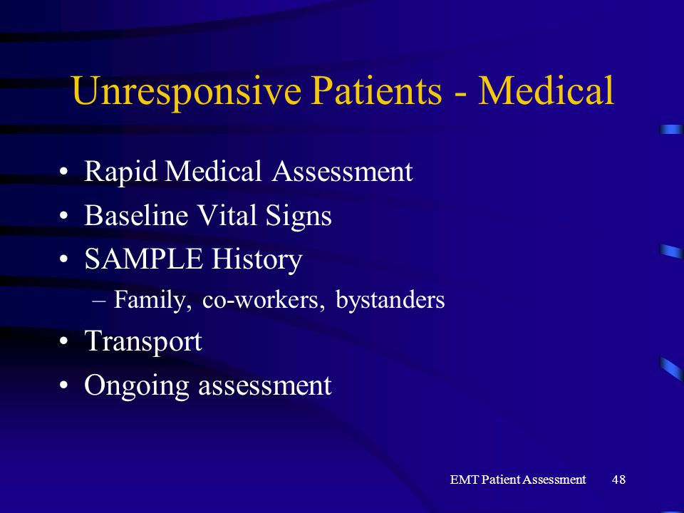 EMT Patient Assessment48 Unresponsive Patients - Medical Rapid Medical Assessment Baseline Vital Signs SAMPLE History –Family, co-workers, bystanders