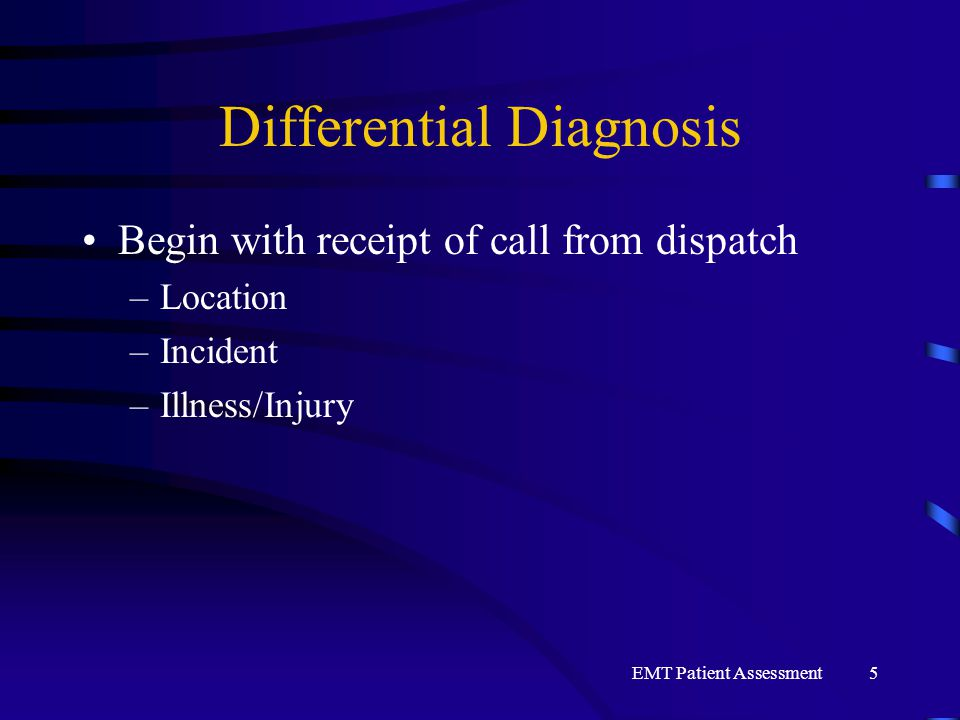 EMT Patient Assessment5 Differential Diagnosis Begin with receipt of call from dispatch –Location –Incident –Illness/Injury