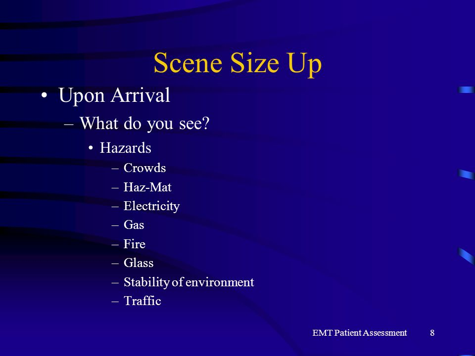 EMT Patient Assessment8 Scene Size Up Upon Arrival –What do you see? Hazards –Crowds –Haz-Mat –Electricity –Gas –Fire –Glass –Stability of environment
