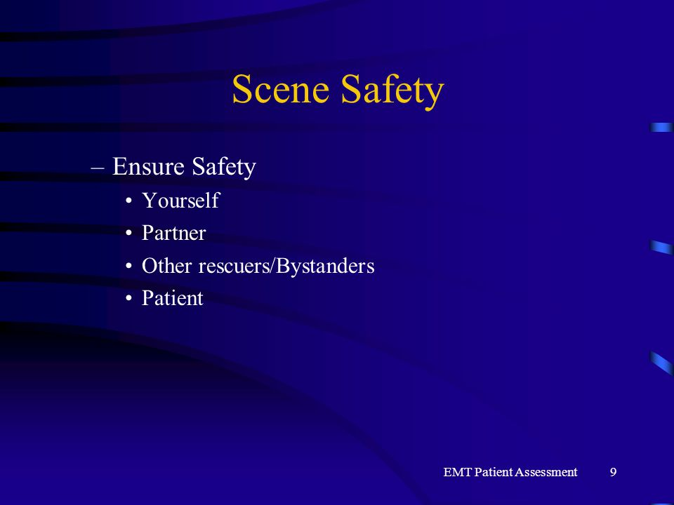 EMT Patient Assessment9 Scene Safety –Ensure Safety Yourself Partner Other rescuers/Bystanders Patient