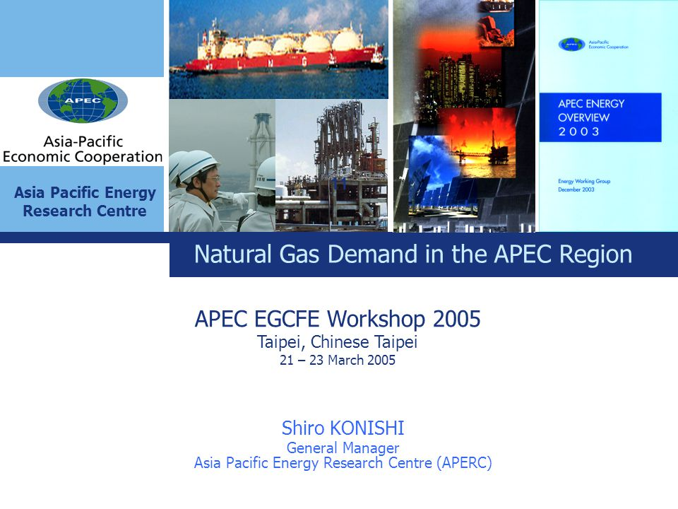 Asia Pacific Energy Research Centre Natural Gas Demand in the APEC Region Shiro KONISHI General Manager Asia Pacific Energy Research Centre (APERC) APEC EGCFE Workshop 2005 Taipei, Chinese Taipei 21 – 23 March 2005 11