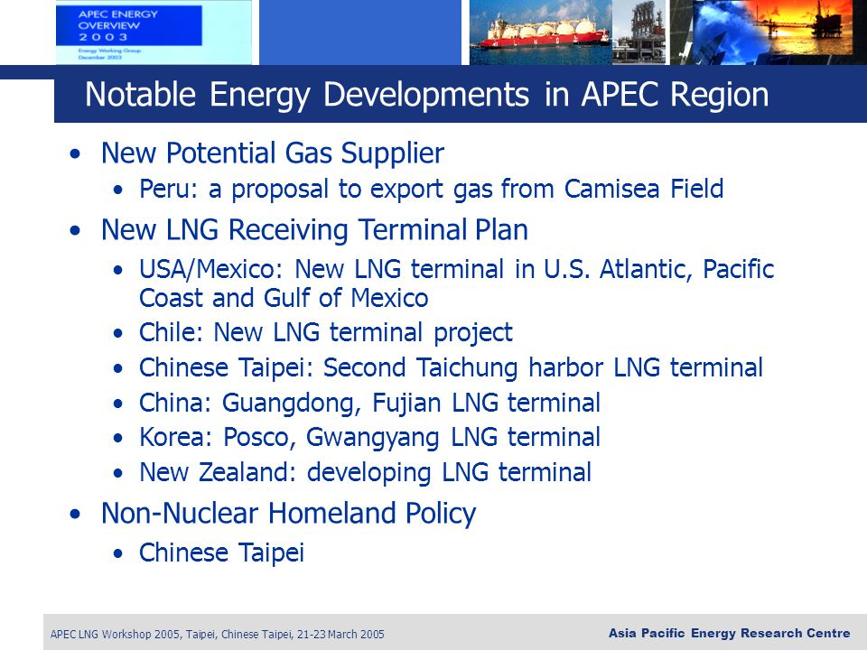 APEC LNG Workshop 2005, Taipei, Chinese Taipei, 21-23 March 2005 Asia Pacific Energy Research Centre New Potential Gas Supplier Peru: a proposal to export gas from Camisea Field New LNG Receiving Terminal Plan USA/Mexico: New LNG terminal in U.S.
